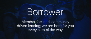 Borrower Member-focused, community driven lending; we are here for you every step of the way.